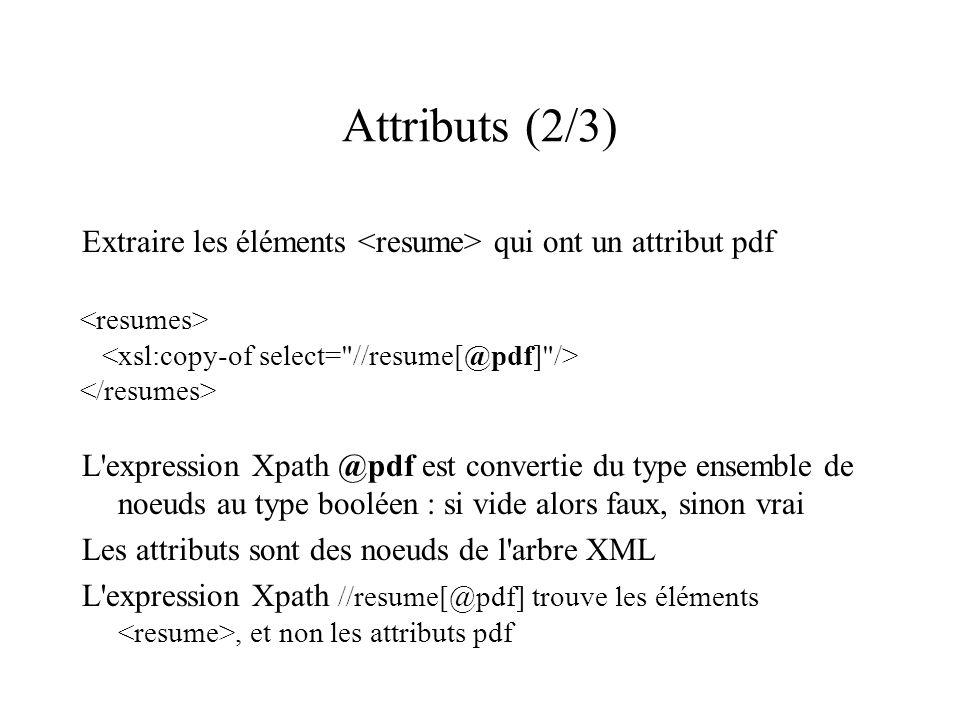 Attributs (2/3) Extraire les éléments <resume> qui ont un attribut pdf. <resumes> <xsl:copy-of select= //resume[@pdf] />
